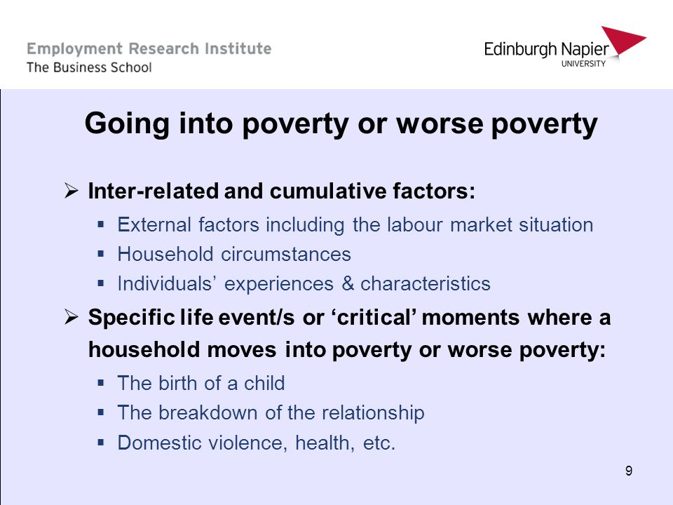 9 Going into poverty or worse poverty Inter-related and cumulative factors: External factors including the labour market situation Household circumsta