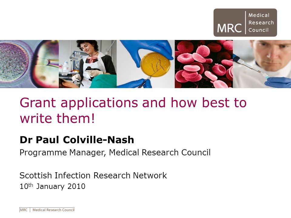 Grant applications and how best to write them! Dr Paul Colville-Nash Programme Manager, Medical Research Council Scottish Infection Research Network 1