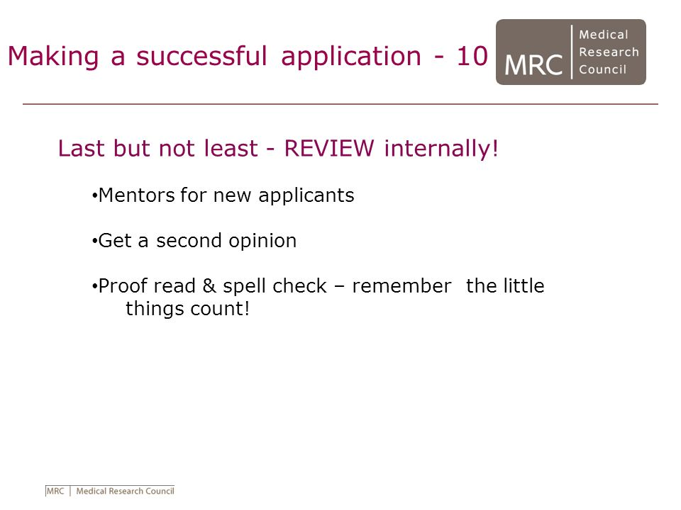 Making a successful application - 10 Last but not least - REVIEW internally! Mentors for new applicants Get a second opinion Proof read & spell check