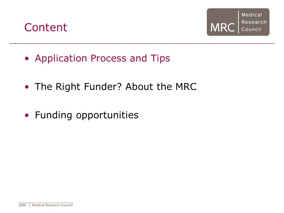 Application Process Choose the right funder and the right scheme Complete application form (MRC: EAA or Web based form) Scientific case for support Cost application (in conjunction with Research Organisation); Obtain Head of Department approval.