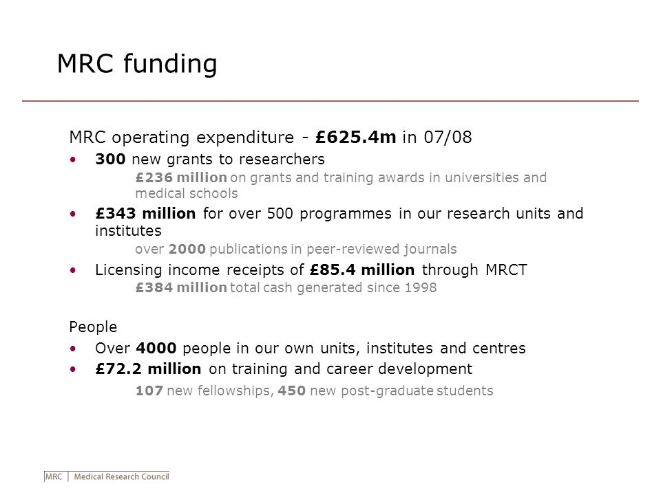 MRC funding MRC operating expenditure - £625.4m in 07/08 300 new grants to researchers £236 million on grants and training awards in universities and