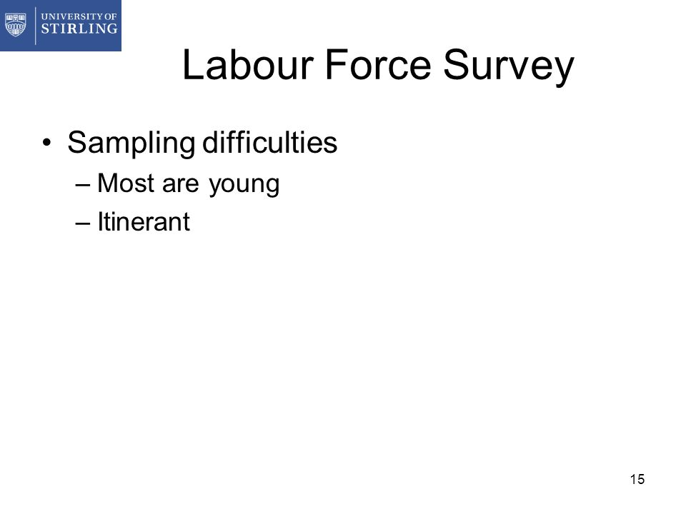 15 Labour Force Survey Sampling difficulties –Most are young –Itinerant