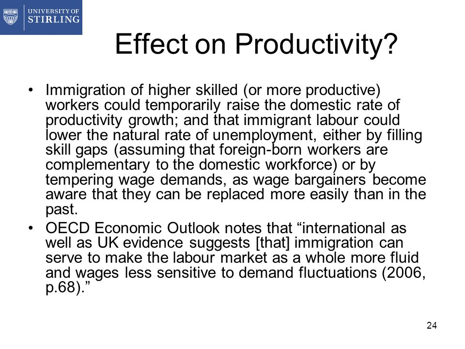 24 Effect on Productivity? Immigration of higher skilled (or more productive) workers could temporarily raise the domestic rate of productivity growth