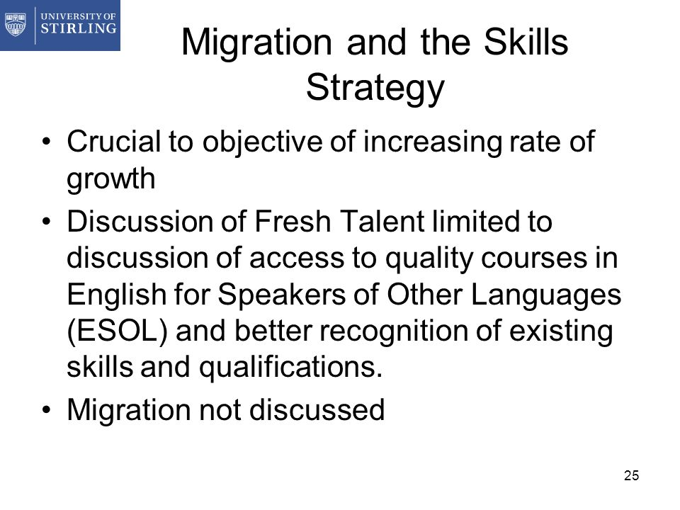 25 Migration and the Skills Strategy Crucial to objective of increasing rate of growth Discussion of Fresh Talent limited to discussion of access to q