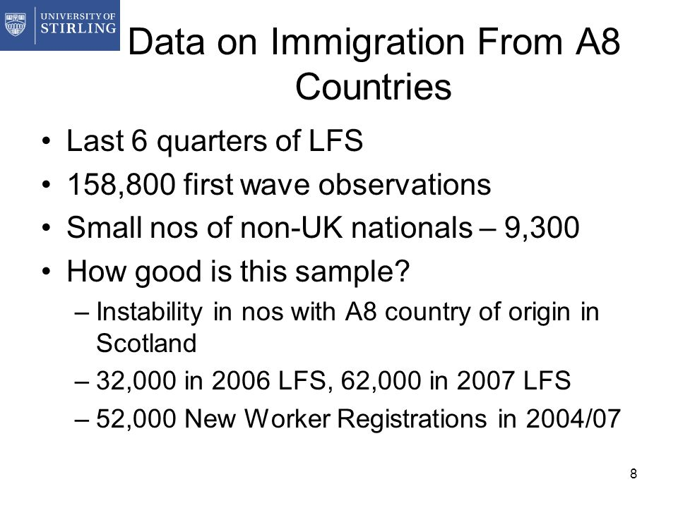 8 Data on Immigration From A8 Countries Last 6 quarters of LFS 158,800 first wave observations Small nos of non-UK nationals – 9,300 How good is this