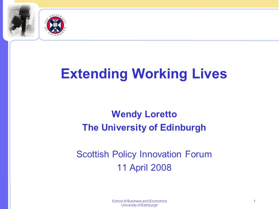 School of Business and Economics University of Edinburgh 1 Extending Working Lives Wendy Loretto The University of Edinburgh Scottish Policy Innovatio