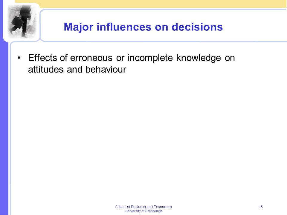School of Business and Economics University of Edinburgh 15 Major influences on decisions Effects of erroneous or incomplete knowledge on attitudes an
