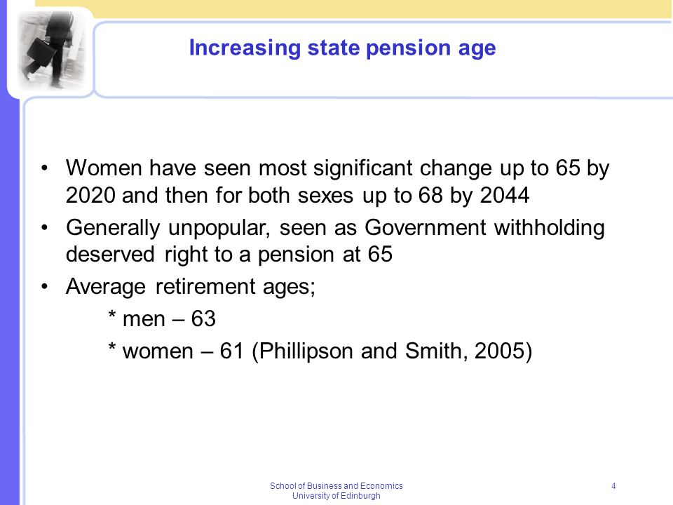 School of Business and Economics University of Edinburgh 4 Increasing state pension age Women have seen most significant change up to 65 by 2020 and t