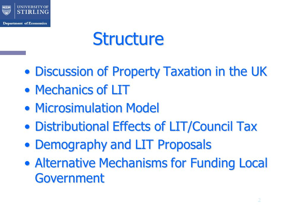 Department of Economics Structure Discussion of Property Taxation in the UKDiscussion of Property Taxation in the UK Mechanics of LITMechanics of LIT Microsimulation ModelMicrosimulation Model Distributional Effects of LIT/Council TaxDistributional Effects of LIT/Council Tax Demography and LIT ProposalsDemography and LIT Proposals Alternative Mechanisms for Funding Local GovernmentAlternative Mechanisms for Funding Local Government 2