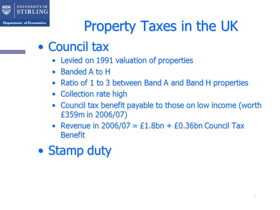 Department of Economics Property Taxes in the UK Council taxCouncil tax Levied on 1991 valuation of propertiesLevied on 1991 valuation of properties Banded A to HBanded A to H Ratio of 1 to 3 between Band A and Band H propertiesRatio of 1 to 3 between Band A and Band H properties Collection rate highCollection rate high Council tax benefit payable to those on low income (worth £359m in 2006/07)Council tax benefit payable to those on low income (worth £359m in 2006/07) Revenue in 2006/07 = £1.8bn + £0.36bn Council Tax BenefitRevenue in 2006/07 = £1.8bn + £0.36bn Council Tax Benefit Stamp dutyStamp duty 5