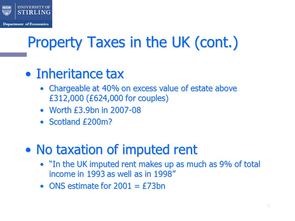 Department of Economics Property Taxes in the UK (cont.) Inheritance taxInheritance tax Chargeable at 40% on excess value of estate above £312,000 (£6