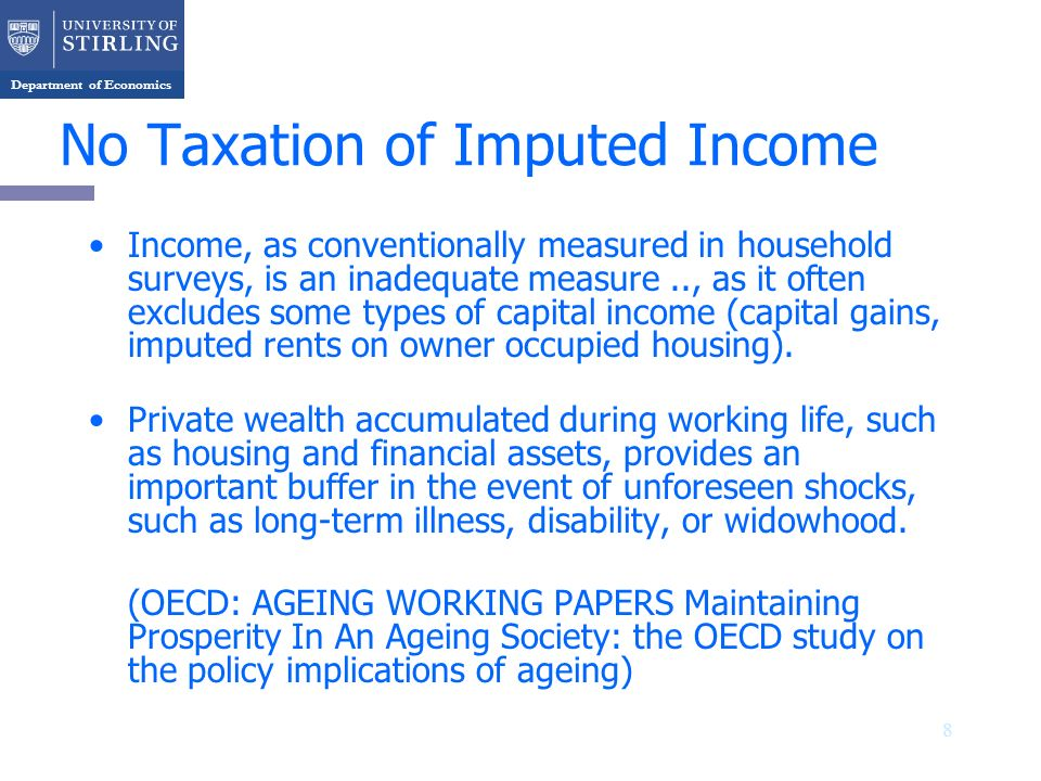 Department of Economics No Taxation of Imputed Income Income, as conventionally measured in household surveys, is an inadequate measure.., as it often excludes some types of capital income (capital gains, imputed rents on owner occupied housing).