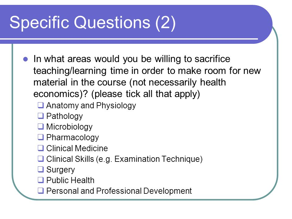 Specific Questions (2) In what areas would you be willing to sacrifice teaching/learning time in order to make room for new material in the course (not necessarily health economics).