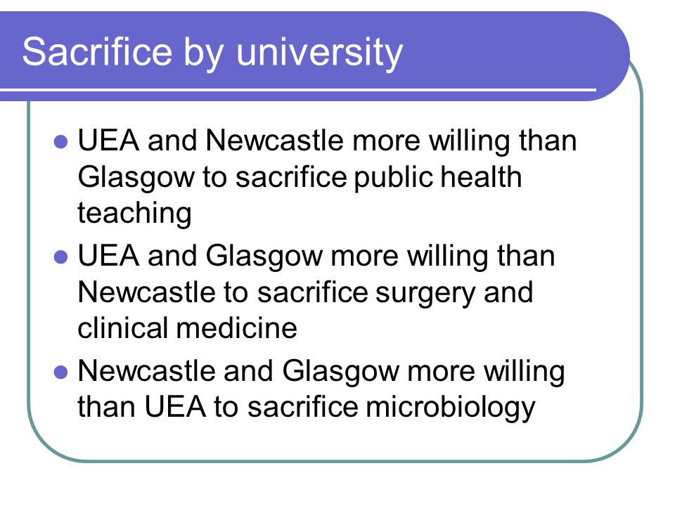 Sacrifice by university UEA and Newcastle more willing than Glasgow to sacrifice public health teaching UEA and Glasgow more willing than Newcastle to sacrifice surgery and clinical medicine Newcastle and Glasgow more willing than UEA to sacrifice microbiology