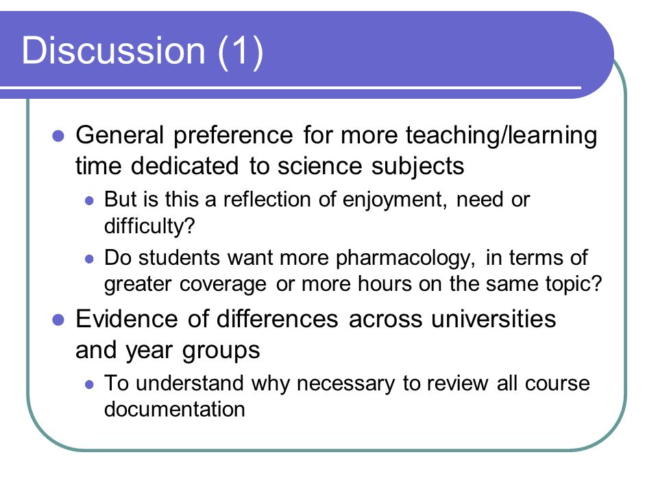 Discussion (1) General preference for more teaching/learning time dedicated to science subjects But is this a reflection of enjoyment, need or difficulty.