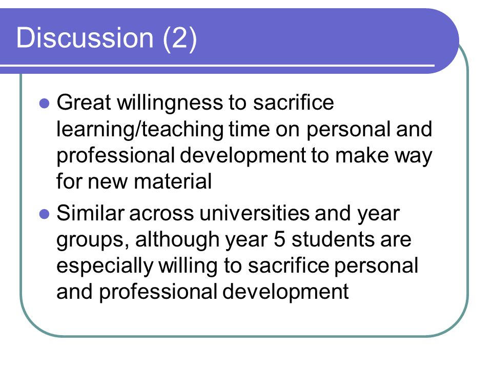 Discussion (2) Great willingness to sacrifice learning/teaching time on personal and professional development to make way for new material Similar across universities and year groups, although year 5 students are especially willing to sacrifice personal and professional development