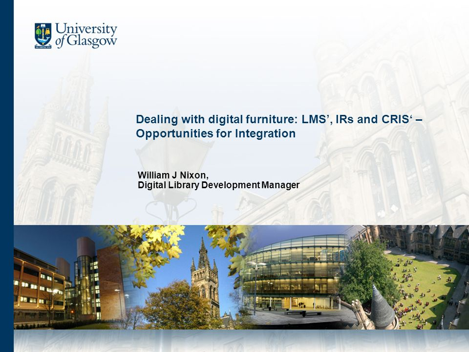 Dealing with digital furniture: LMS, IRs and CRIS – Opportunities for Integration William J Nixon, Digital Library Development Manager