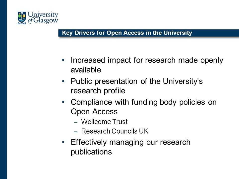 Key Drivers for Open Access in the University Increased impact for research made openly available Public presentation of the Universitys research profile Compliance with funding body policies on Open Access –Wellcome Trust –Research Councils UK Effectively managing our research publications