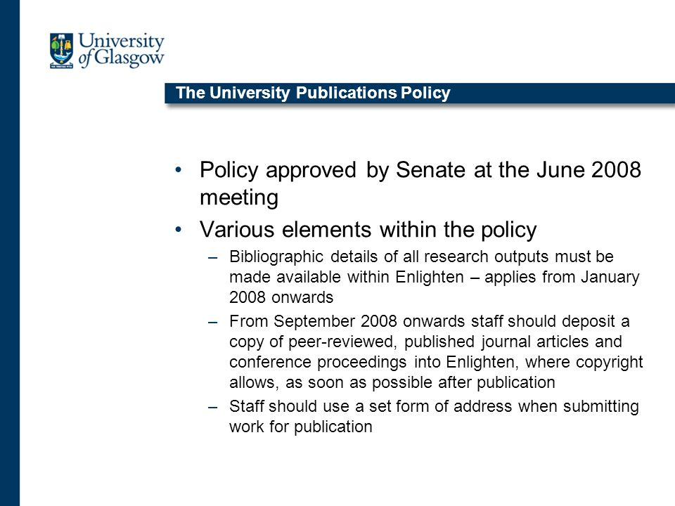 The University Publications Policy Policy approved by Senate at the June 2008 meeting Various elements within the policy –Bibliographic details of all research outputs must be made available within Enlighten – applies from January 2008 onwards –From September 2008 onwards staff should deposit a copy of peer-reviewed, published journal articles and conference proceedings into Enlighten, where copyright allows, as soon as possible after publication –Staff should use a set form of address when submitting work for publication