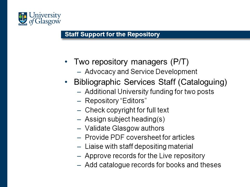 Staff Support for the Repository Two repository managers (P/T) –Advocacy and Service Development Bibliographic Services Staff (Cataloguing) –Additional University funding for two posts –Repository Editors –Check copyright for full text –Assign subject heading(s) –Validate Glasgow authors –Provide PDF coversheet for articles –Liaise with staff depositing material –Approve records for the Live repository –Add catalogue records for books and theses