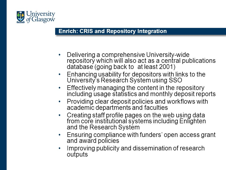 Enrich: CRIS and Repository Integration Delivering a comprehensive University-wide repository which will also act as a central publications database (going back to at least 2001) Enhancing usability for depositors with links to the Universitys Research System using SSO Effectively managing the content in the repository including usage statistics and monthly deposit reports Providing clear deposit policies and workflows with academic departments and faculties Creating staff profile pages on the web using data from core institutional systems including Enlighten and the Research System Ensuring compliance with funders open access grant and award policies Improving publicity and dissemination of research outputs
