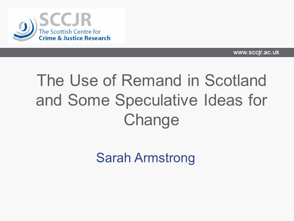 www.sccjr.ac.uk The Use of Remand in Scotland and Some Speculative Ideas for Change Sarah Armstrong