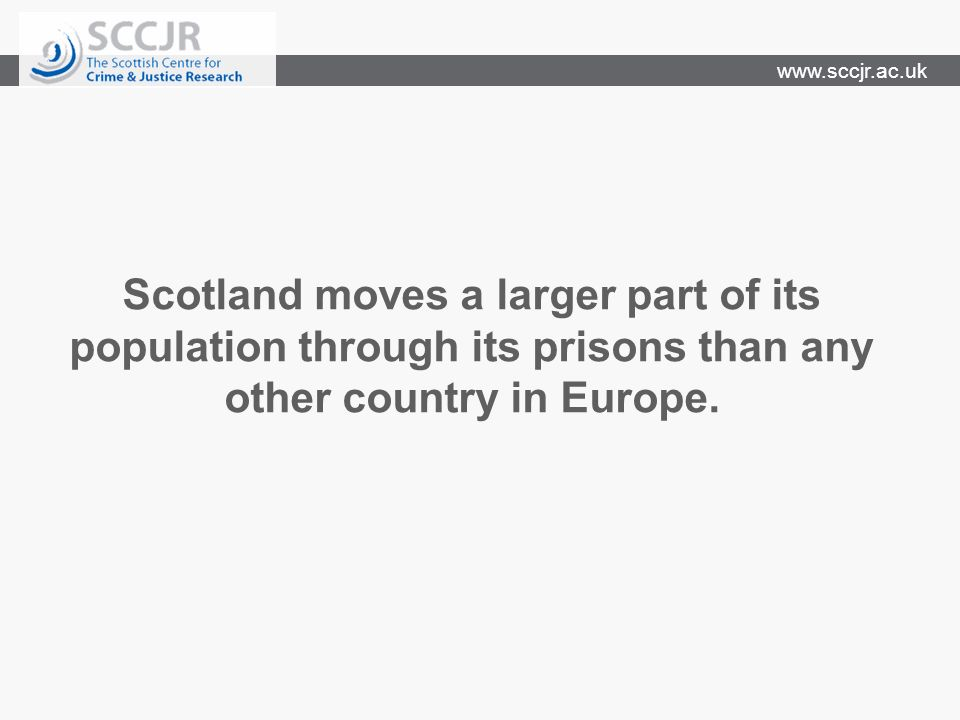 www.sccjr.ac.uk Scotland moves a larger part of its population through its prisons than any other country in Europe.
