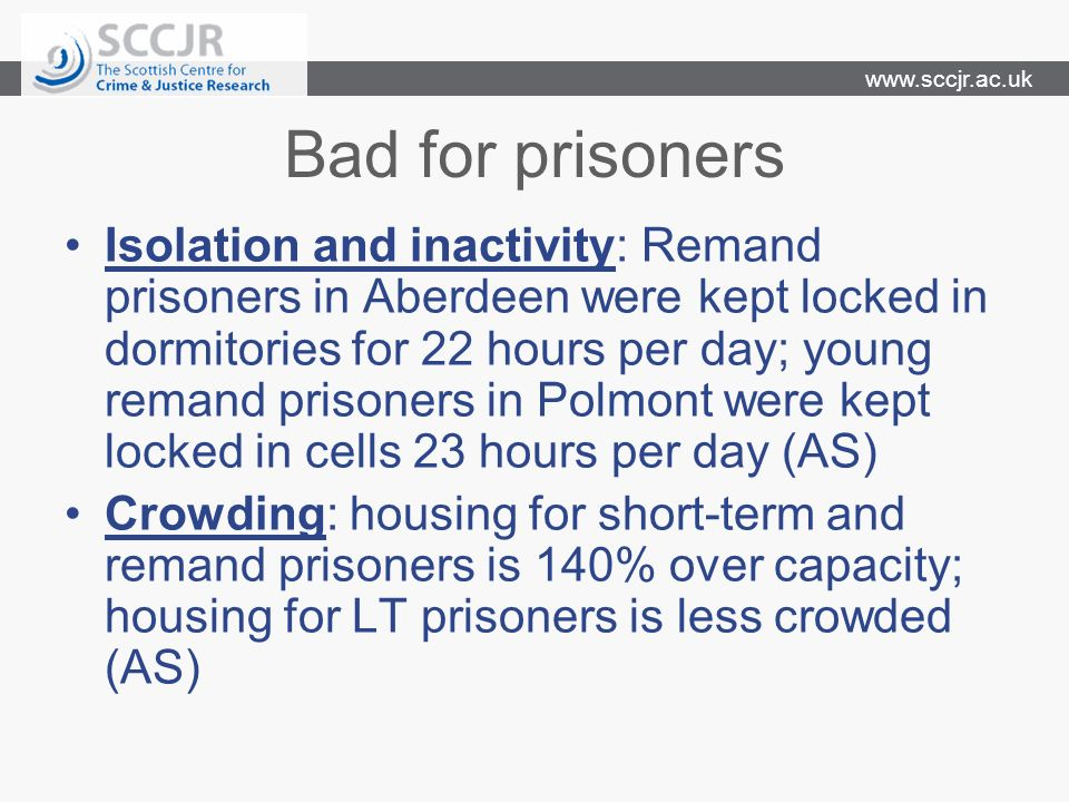 www.sccjr.ac.uk Bad for prisoners Isolation and inactivity: Remand prisoners in Aberdeen were kept locked in dormitories for 22 hours per day; young r