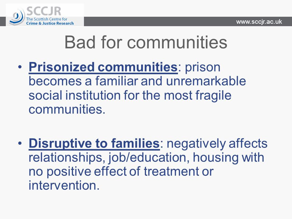 www.sccjr.ac.uk Bad for communities Prisonized communities: prison becomes a familiar and unremarkable social institution for the most fragile communities.