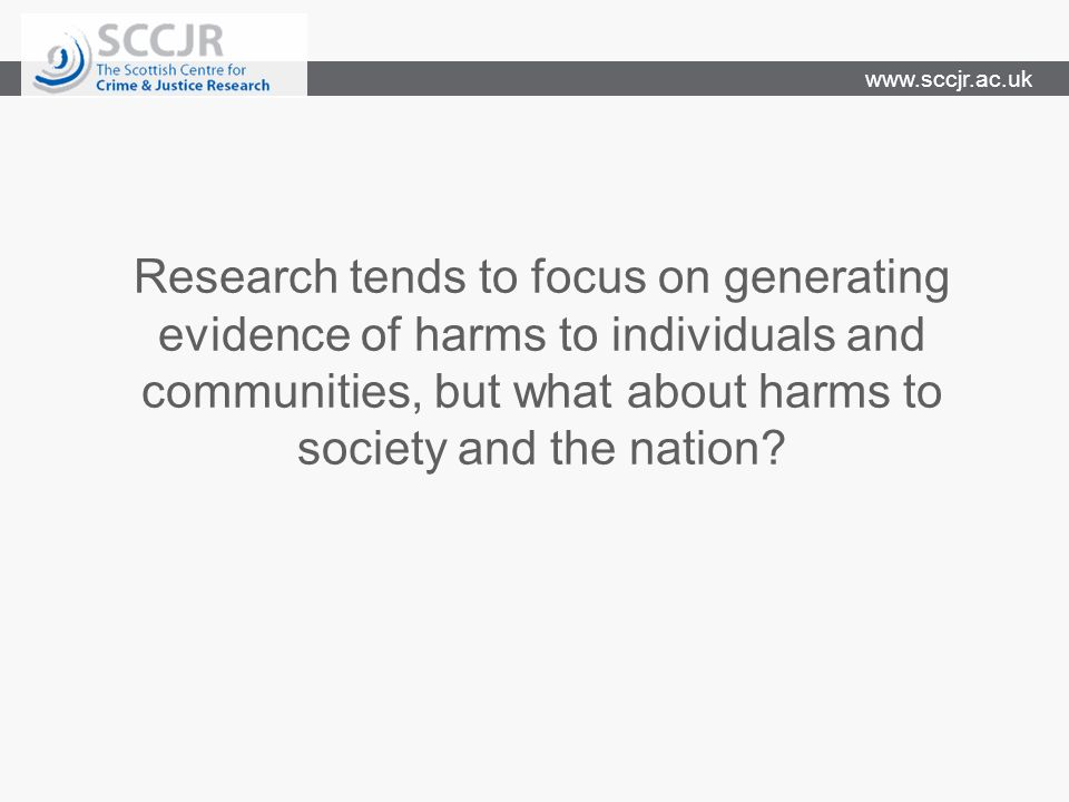 www.sccjr.ac.uk Research tends to focus on generating evidence of harms to individuals and communities, but what about harms to society and the nation