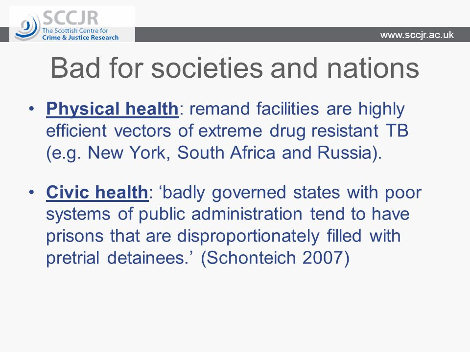 www.sccjr.ac.uk Bad for societies and nations Physical health: remand facilities are highly efficient vectors of extreme drug resistant TB (e.g.