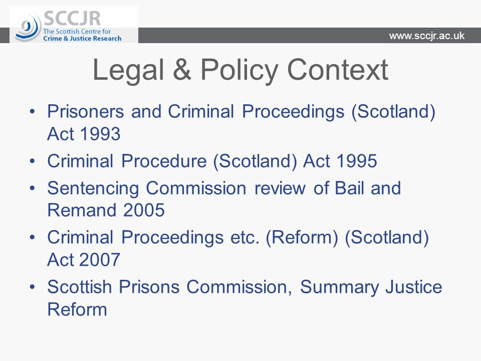 www.sccjr.ac.uk Legal & Policy Context Prisoners and Criminal Proceedings (Scotland) Act 1993 Criminal Procedure (Scotland) Act 1995 Sentencing Commis