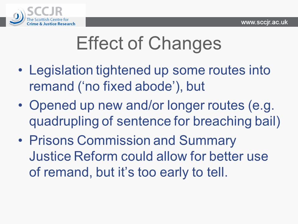 www.sccjr.ac.uk Effect of Changes Legislation tightened up some routes into remand (no fixed abode), but Opened up new and/or longer routes (e.g.