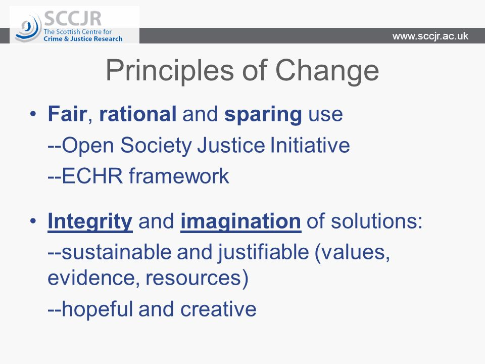 www.sccjr.ac.uk Principles of Change Fair, rational and sparing use --Open Society Justice Initiative --ECHR framework Integrity and imagination of so