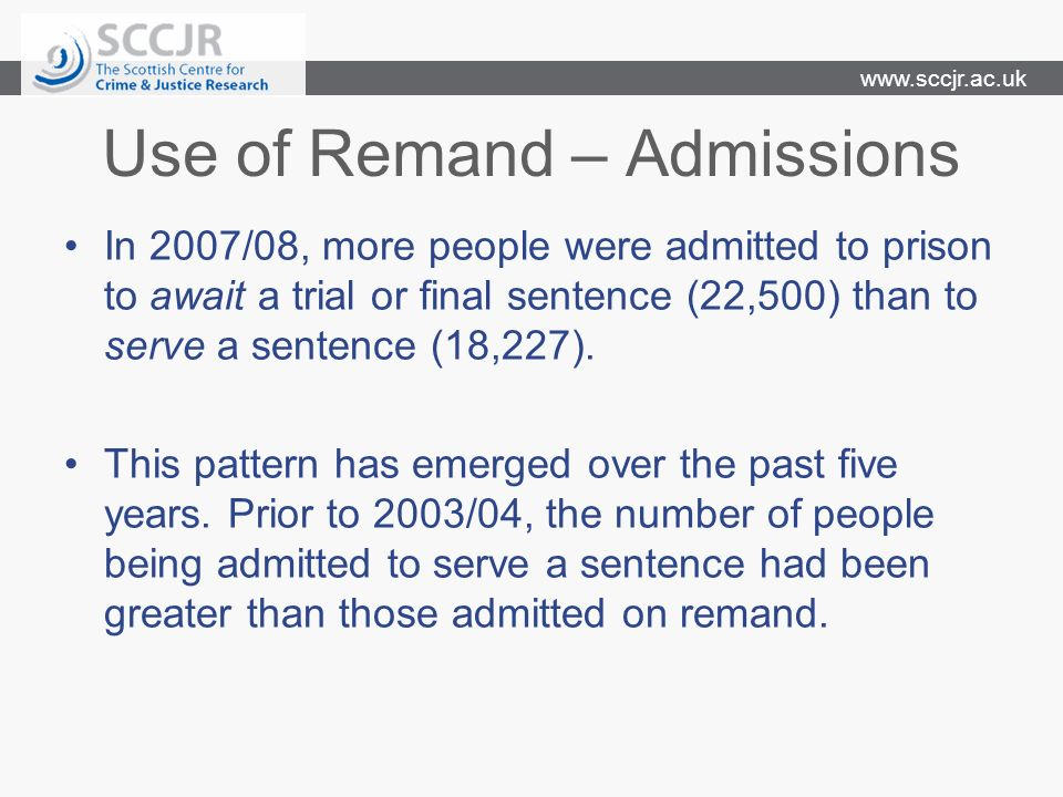 www.sccjr.ac.uk Use of Remand – Admissions In 2007/08, more people were admitted to prison to await a trial or final sentence (22,500) than to serve a sentence (18,227).