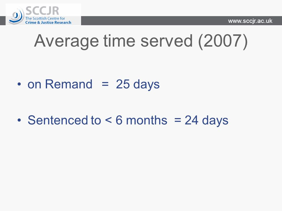 www.sccjr.ac.uk Average time served (2007) on Remand= 25 days Sentenced to < 6 months = 24 days