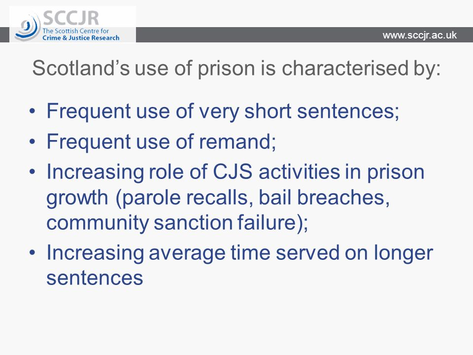 www.sccjr.ac.uk Scotlands use of prison is characterised by: Frequent use of very short sentences; Frequent use of remand; Increasing role of CJS activities in prison growth (parole recalls, bail breaches, community sanction failure); Increasing average time served on longer sentences