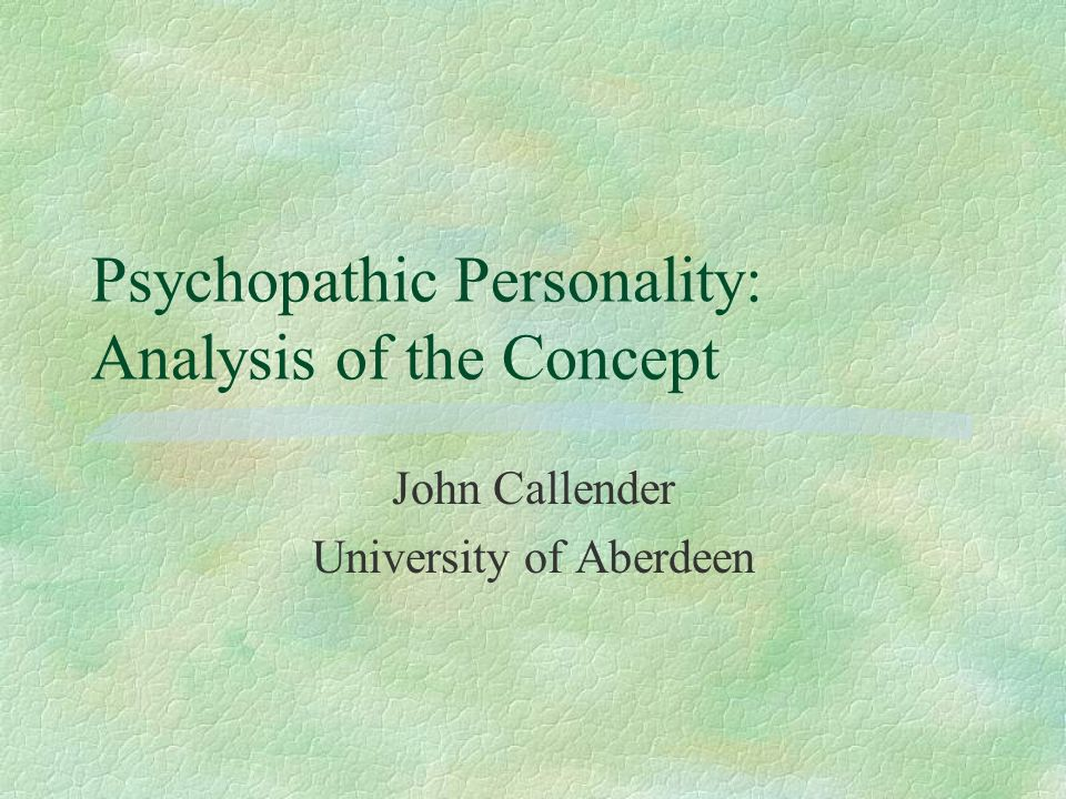 Psychopathic Personality: Analysis of the Concept John Callender University of Aberdeen