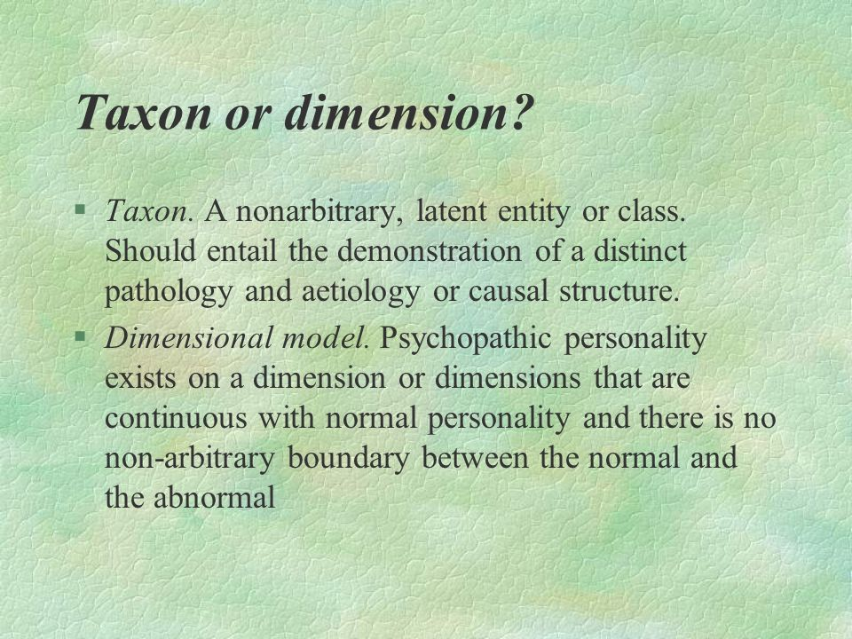 Taxon or dimension? §Taxon. A nonarbitrary, latent entity or class. Should entail the demonstration of a distinct pathology and aetiology or causal st