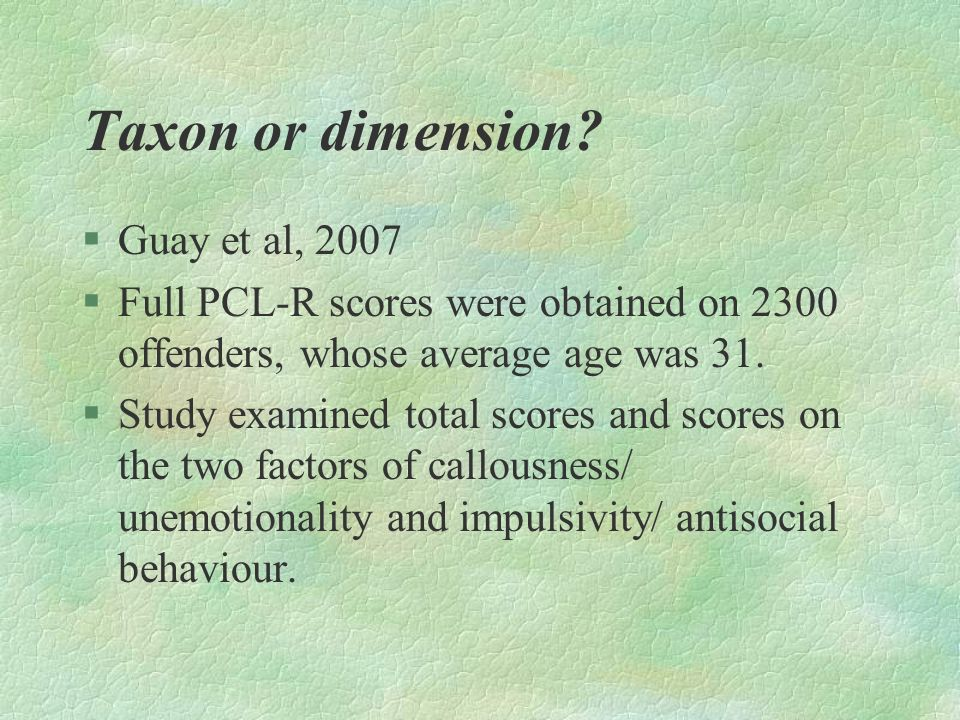 Taxon or dimension? §Guay et al, 2007 §Full PCL-R scores were obtained on 2300 offenders, whose average age was 31. §Study examined total scores and s