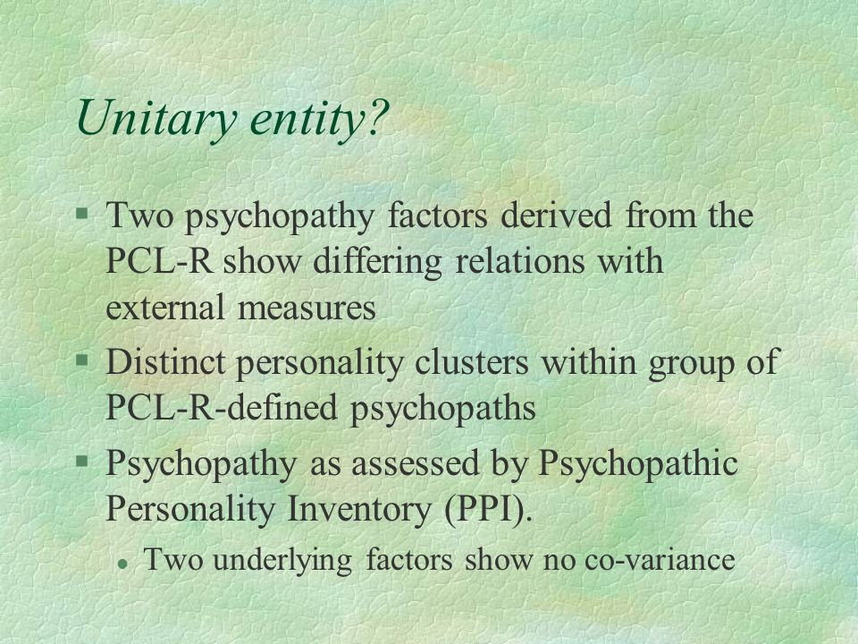 Unitary entity? §Two psychopathy factors derived from the PCL-R show differing relations with external measures §Distinct personality clusters within