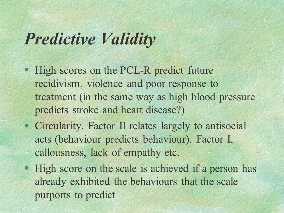 Predictive Validity §High scores on the PCL-R predict future recidivism, violence and poor response to treatment (in the same way as high blood pressu