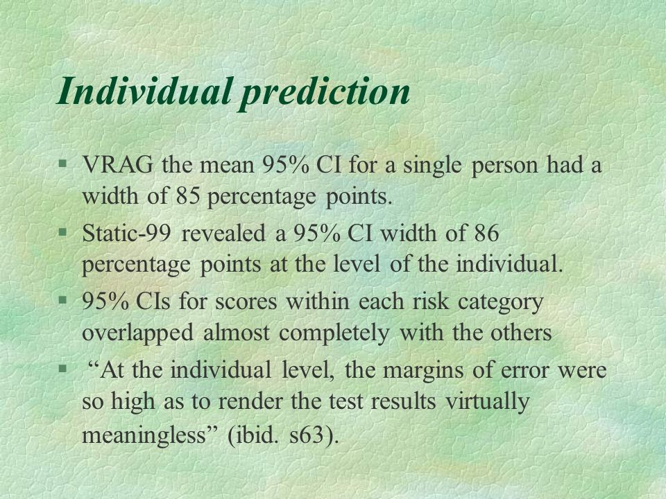 Individual prediction §VRAG the mean 95% CI for a single person had a width of 85 percentage points. §Static-99 revealed a 95% CI width of 86 percenta