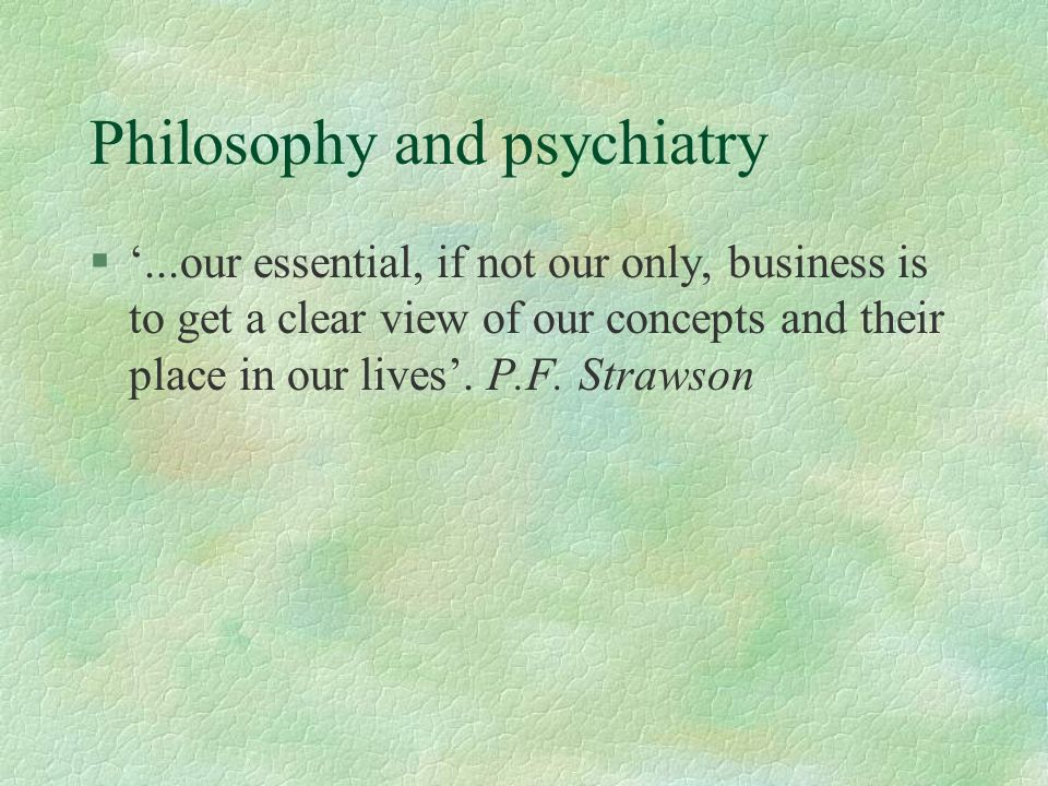 Philosophy and psychiatry §...our essential, if not our only, business is to get a clear view of our concepts and their place in our lives. P.F. Straw