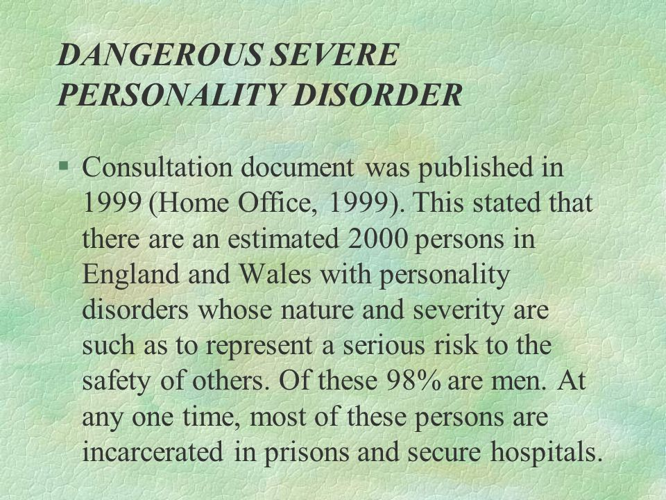 DANGEROUS SEVERE PERSONALITY DISORDER §Consultation document was published in 1999 (Home Office, 1999). This stated that there are an estimated 2000 p