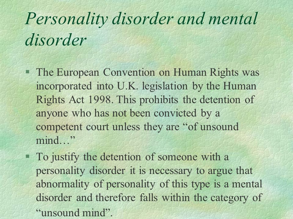 Personality disorder and mental disorder §The European Convention on Human Rights was incorporated into U.K. legislation by the Human Rights Act 1998.