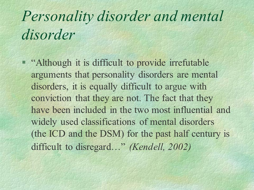Personality disorder and mental disorder §Although it is difficult to provide irrefutable arguments that personality disorders are mental disorders, i
