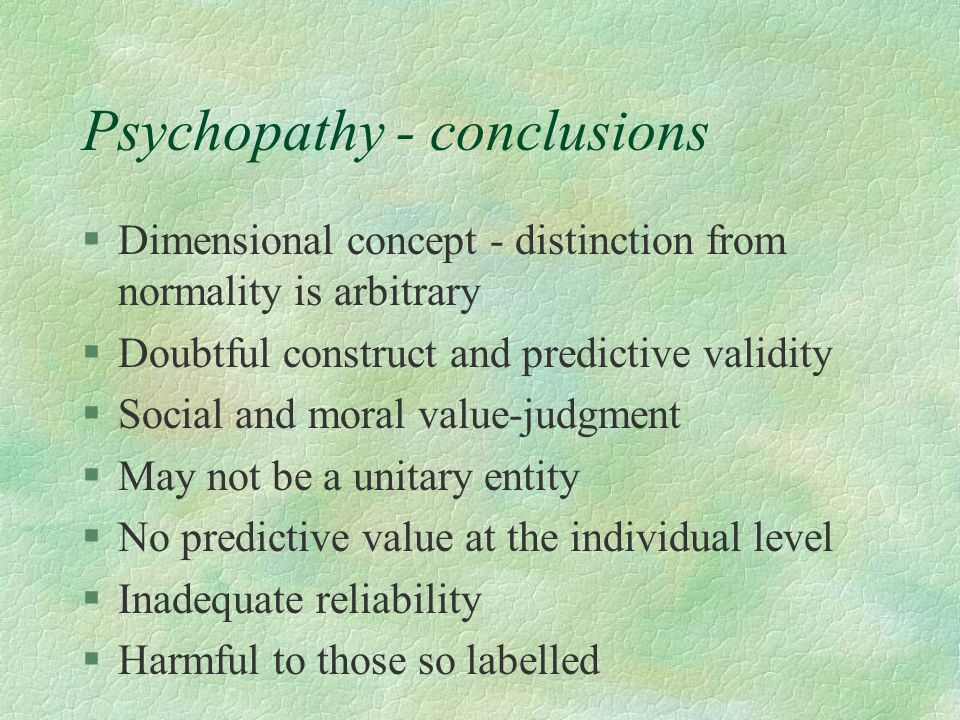 Psychopathy - conclusions §Dimensional concept - distinction from normality is arbitrary §Doubtful construct and predictive validity §Social and moral