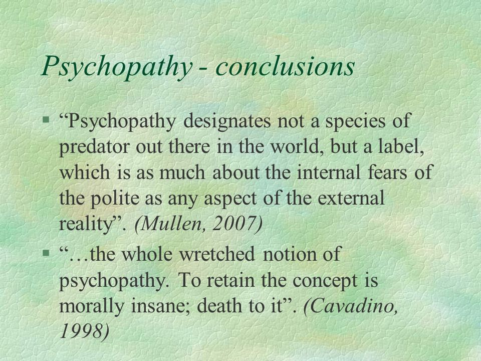 Psychopathy - conclusions §Psychopathy designates not a species of predator out there in the world, but a label, which is as much about the internal f