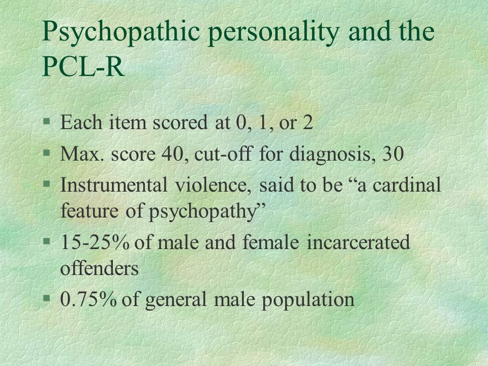 Psychopathic personality and the PCL-R §Each item scored at 0, 1, or 2 §Max. score 40, cut-off for diagnosis, 30 §Instrumental violence, said to be a